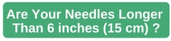 Are Your Needles Longer than 6 inches?